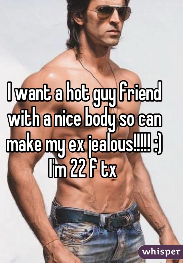 I want a hot guy friend with a nice body so can make my ex jealous!!!!! :) I'm 22 f tx