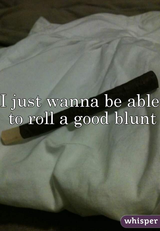 I just wanna be able to roll a good blunt