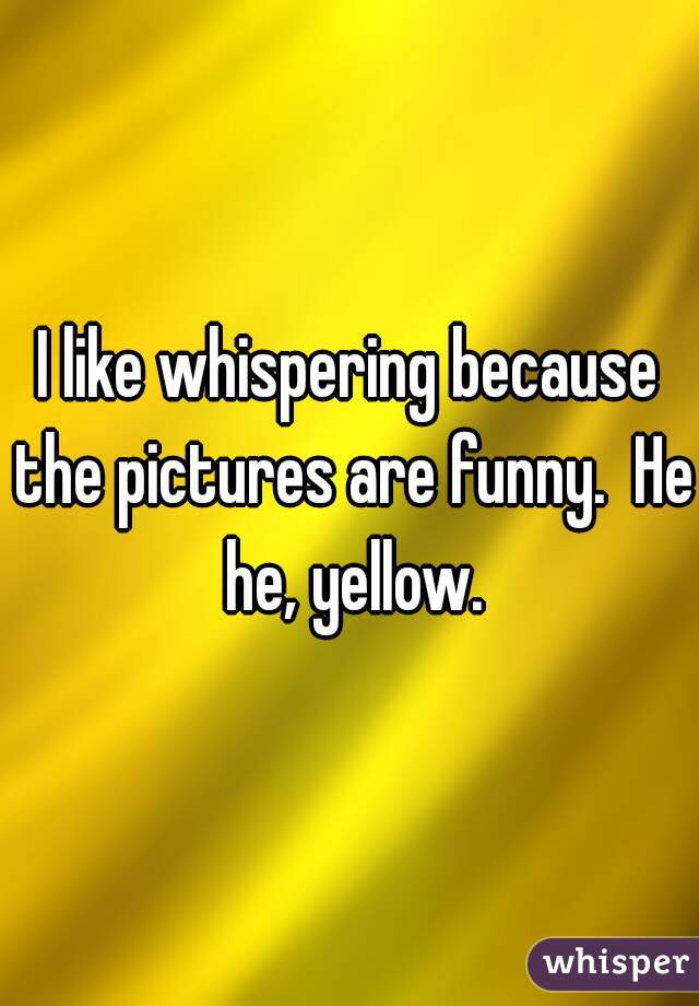 I like whispering because the pictures are funny.  He he, yellow.