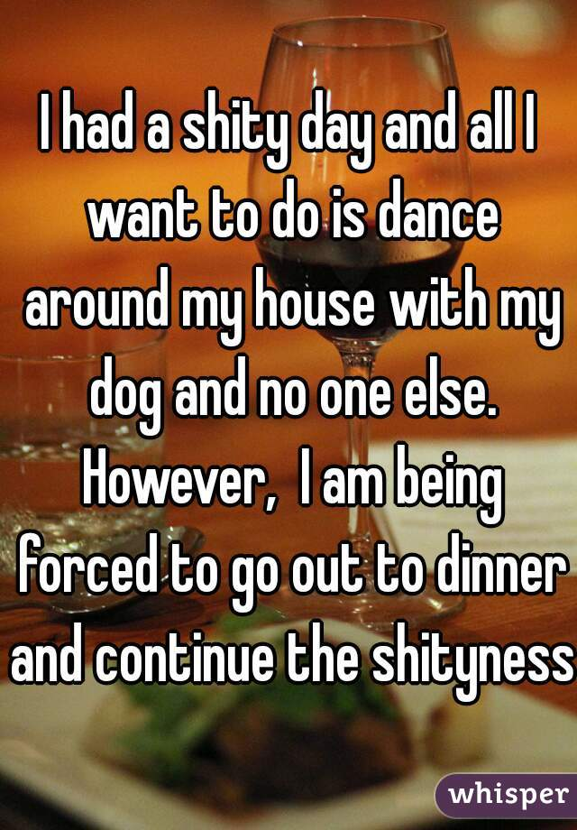 I had a shity day and all I want to do is dance around my house with my dog and no one else. However,  I am being forced to go out to dinner and continue the shityness