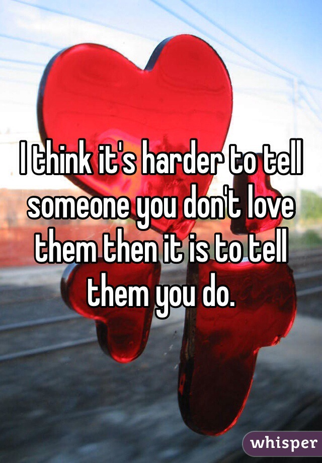 I think it's harder to tell someone you don't love them then it is to tell them you do.