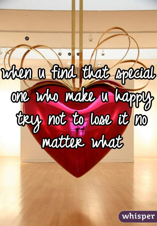 when u find that special one who make u happy try not to lose it no matter what