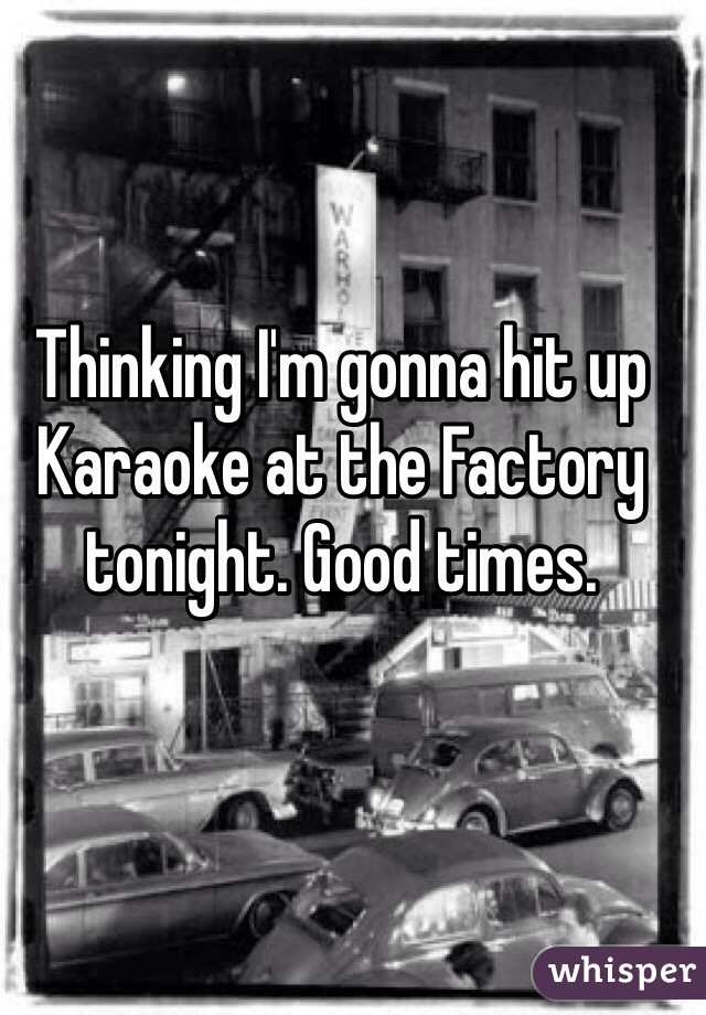 Thinking I'm gonna hit up Karaoke at the Factory tonight. Good times.