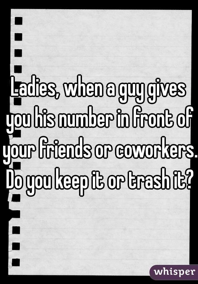 Ladies, when a guy gives you his number in front of your friends or coworkers. Do you keep it or trash it?