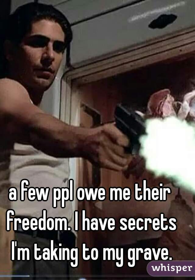 a few ppl owe me their freedom. I have secrets I'm taking to my grave.