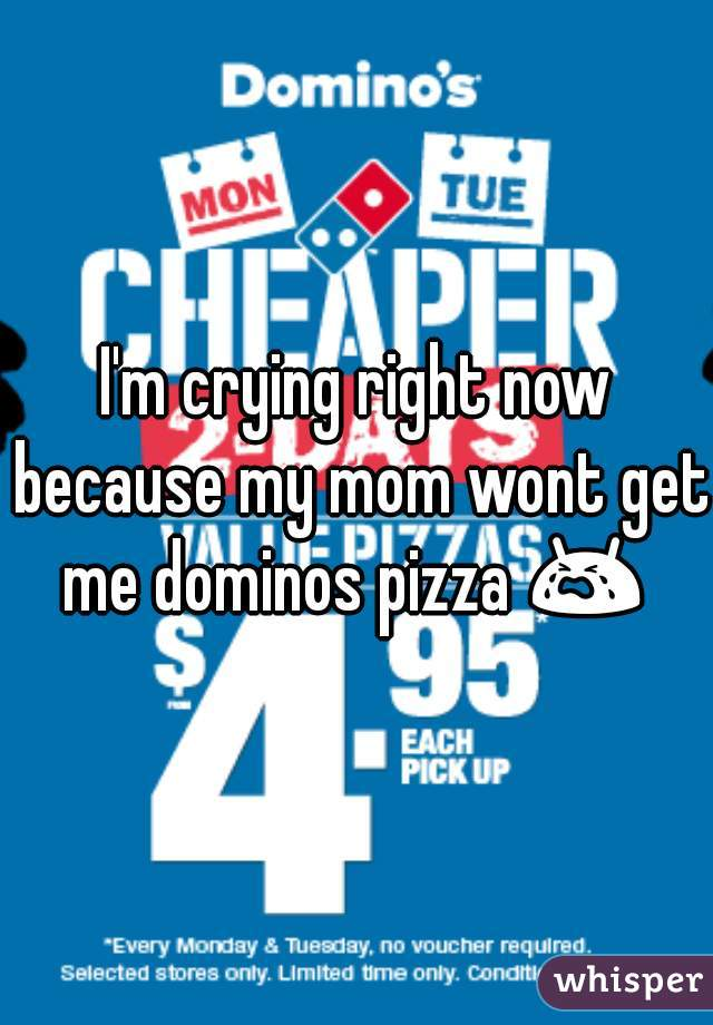 I'm crying right now because my mom wont get me dominos pizza 😭