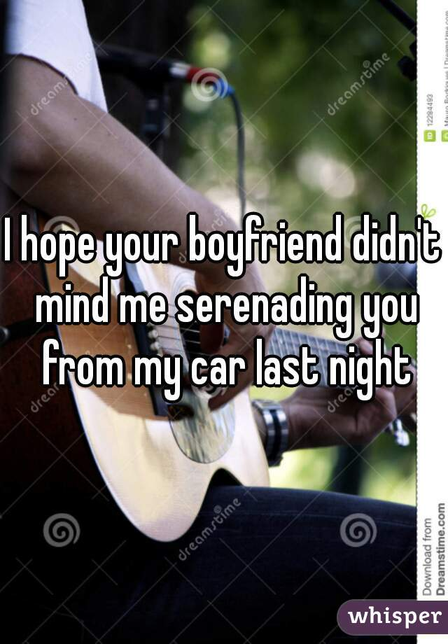 I hope your boyfriend didn't mind me serenading you from my car last night