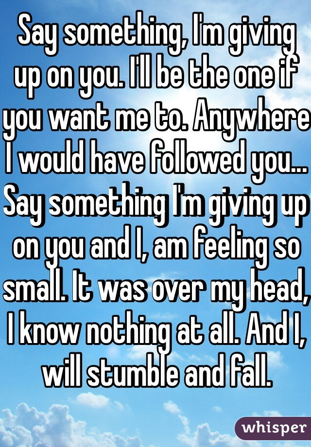 Say something, I'm giving up on you. I'll be the one if you want me to. Anywhere I would have followed you... Say something I'm giving up on you and I, am feeling so small. It was over my head, I know nothing at all. And I, will stumble and fall.