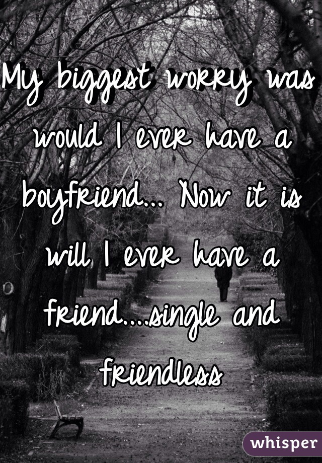 My biggest worry was would I ever have a boyfriend... Now it is will I ever have a friend....single and friendless