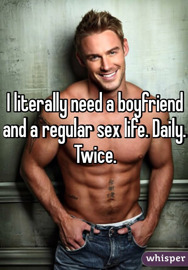 I literally need a boyfriend and a regular sex life. Daily. Twice.