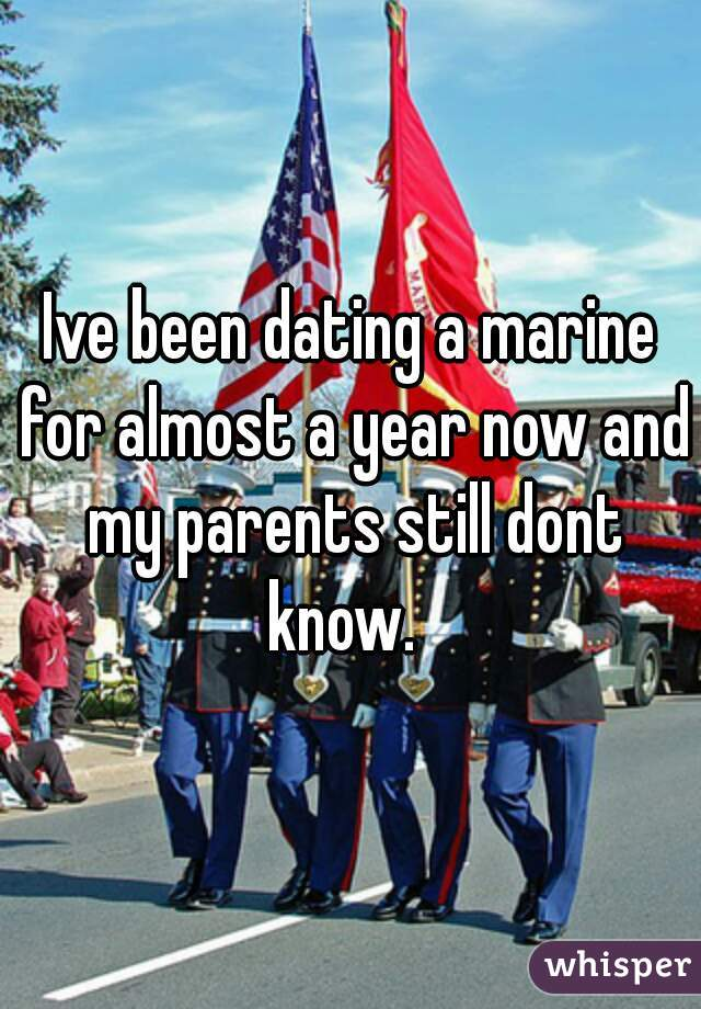 Ive been dating a marine for almost a year now and my parents still dont know.