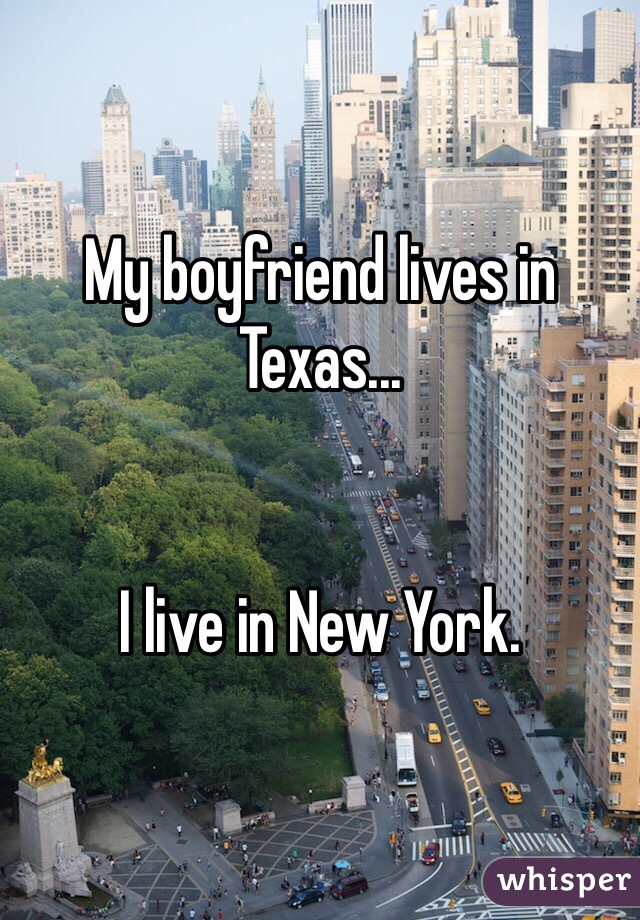 My boyfriend lives in Texas...   I live in New York.