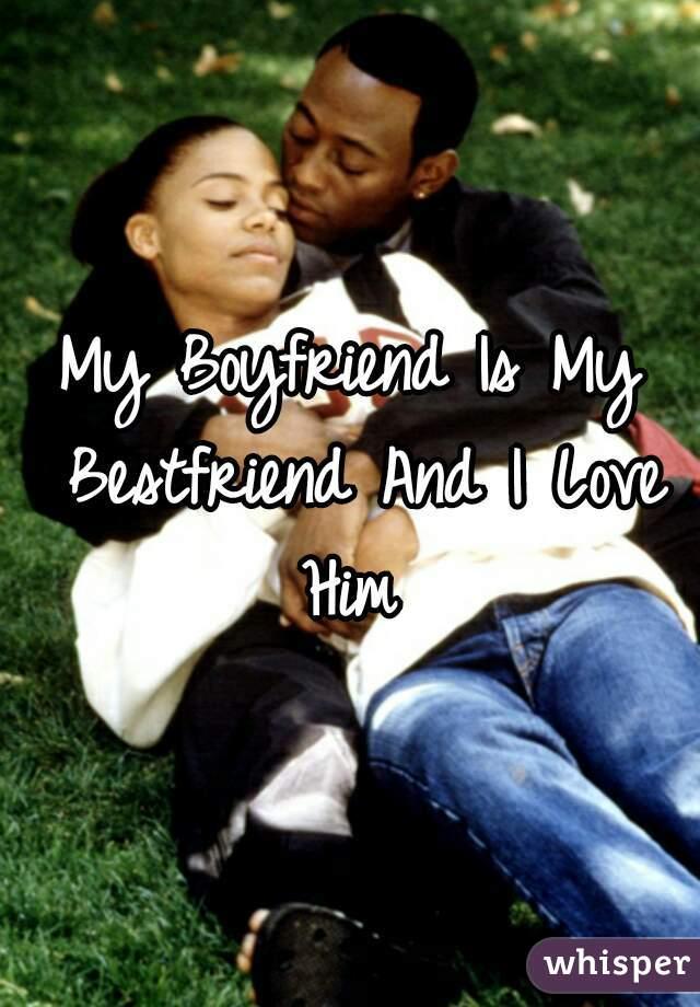 My Boyfriend Is My Bestfriend And I Love Him