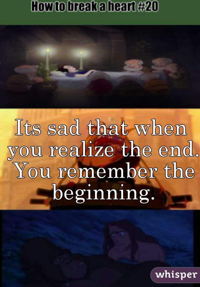 Its sad that when you realize the end. You remember the beginning.