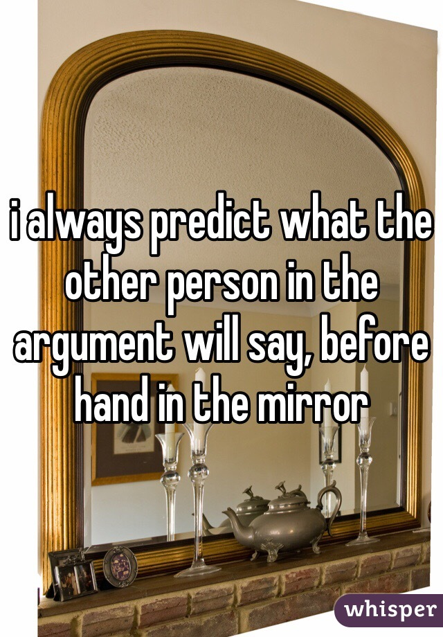 i always predict what the other person in the argument will say, before hand in the mirror