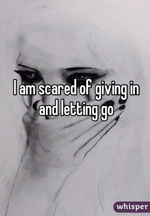 I am scared of giving in and letting go