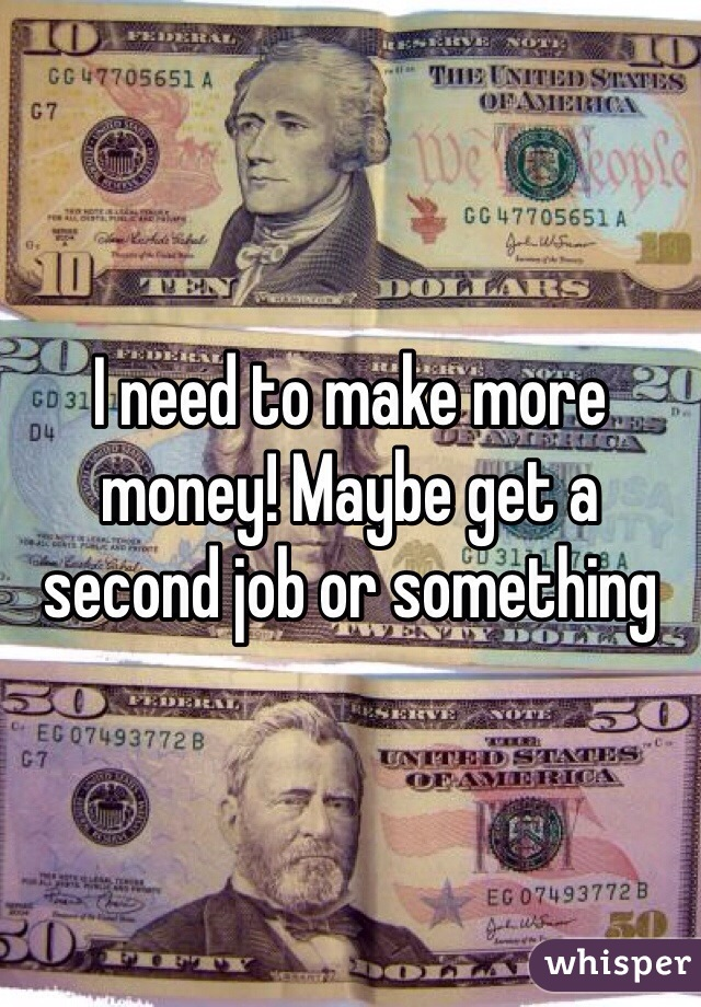 I need to make more money! Maybe get a second job or something