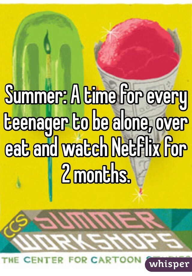 Summer: A time for every teenager to be alone, over eat and watch Netflix for 2 months.