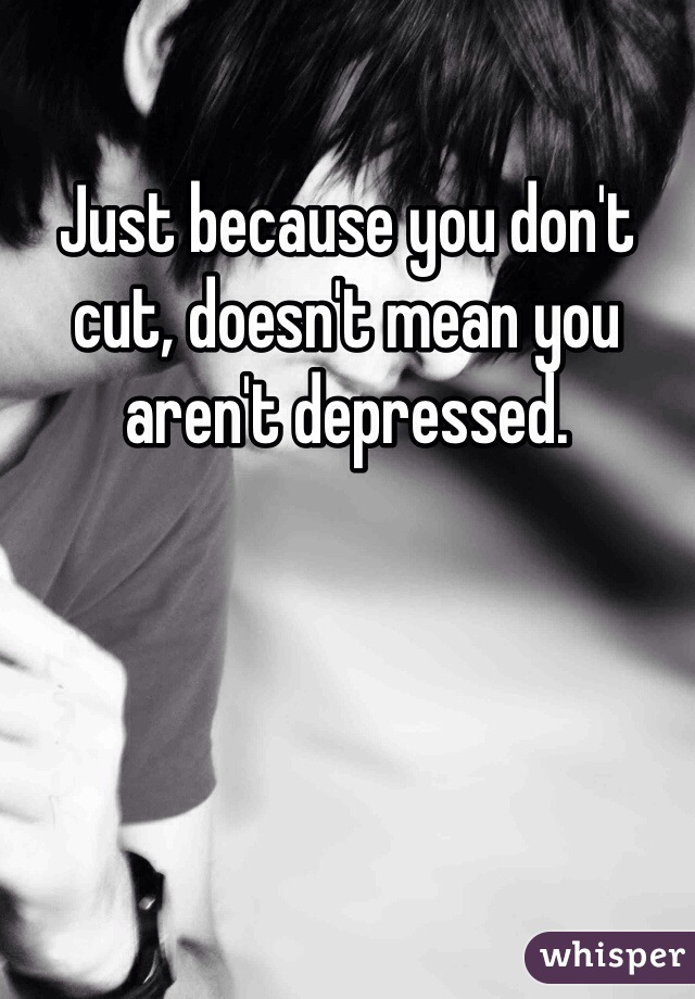 Just because you don't cut, doesn't mean you aren't depressed.