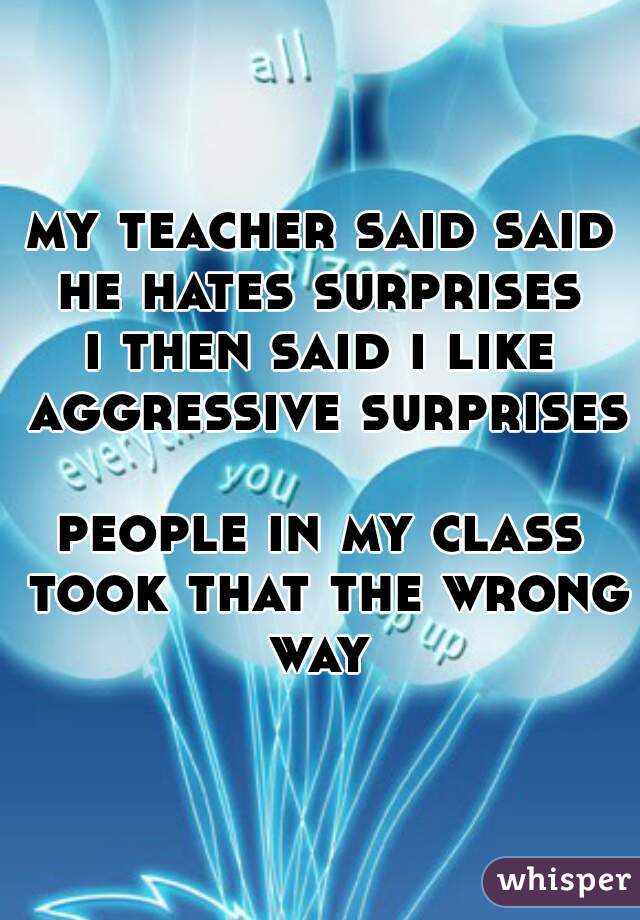 my teacher said said he hates surprises  i then said i like aggressive surprises   people in my class took that the wrong way