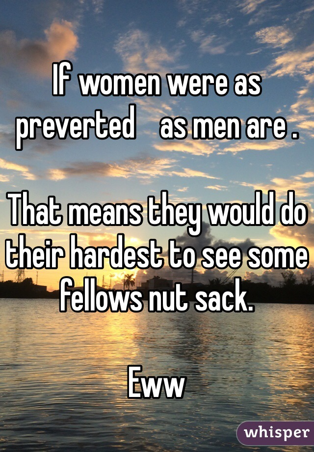 If women were as preverted    as men are .   That means they would do their hardest to see some fellows nut sack.   Eww