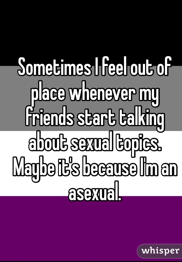 Sometimes I feel out of place whenever my friends start talking about sexual topics. Maybe it's because I'm an asexual.