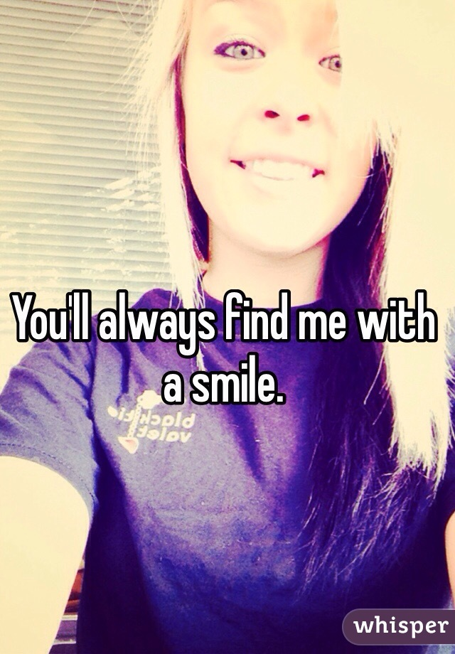 You'll always find me with a smile.
