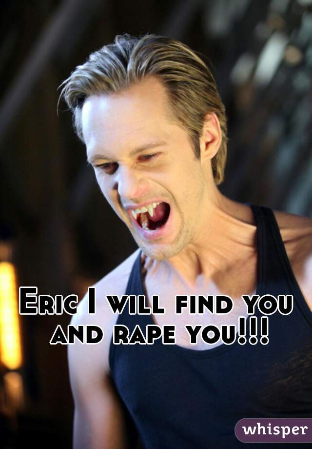 Eric I will find you and rape you!!!