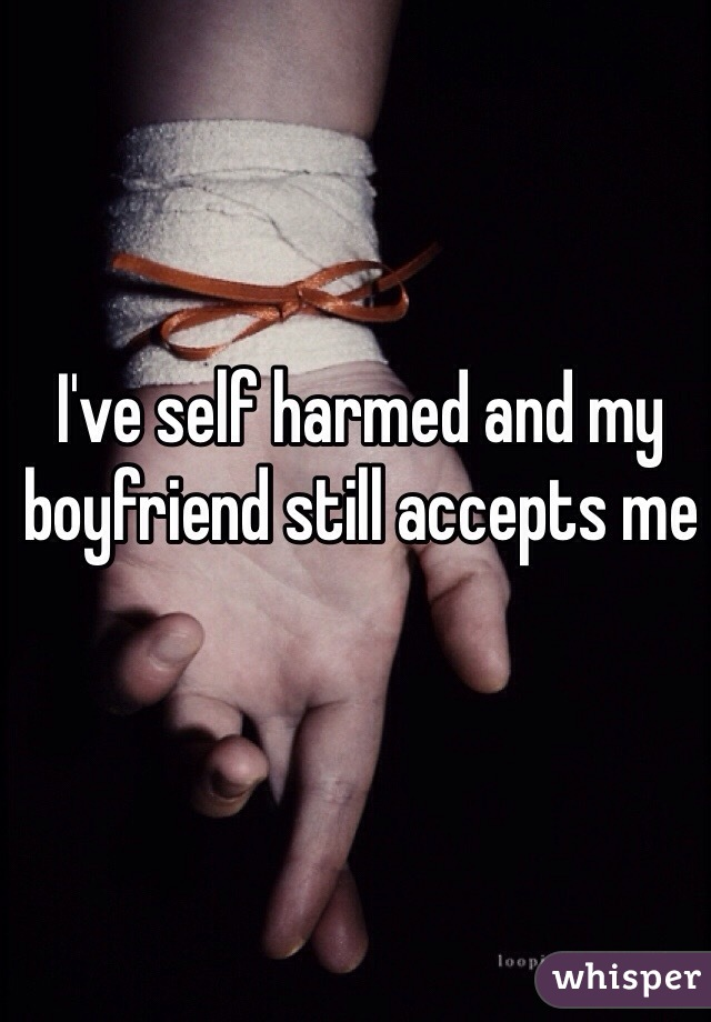 I've self harmed and my boyfriend still accepts me