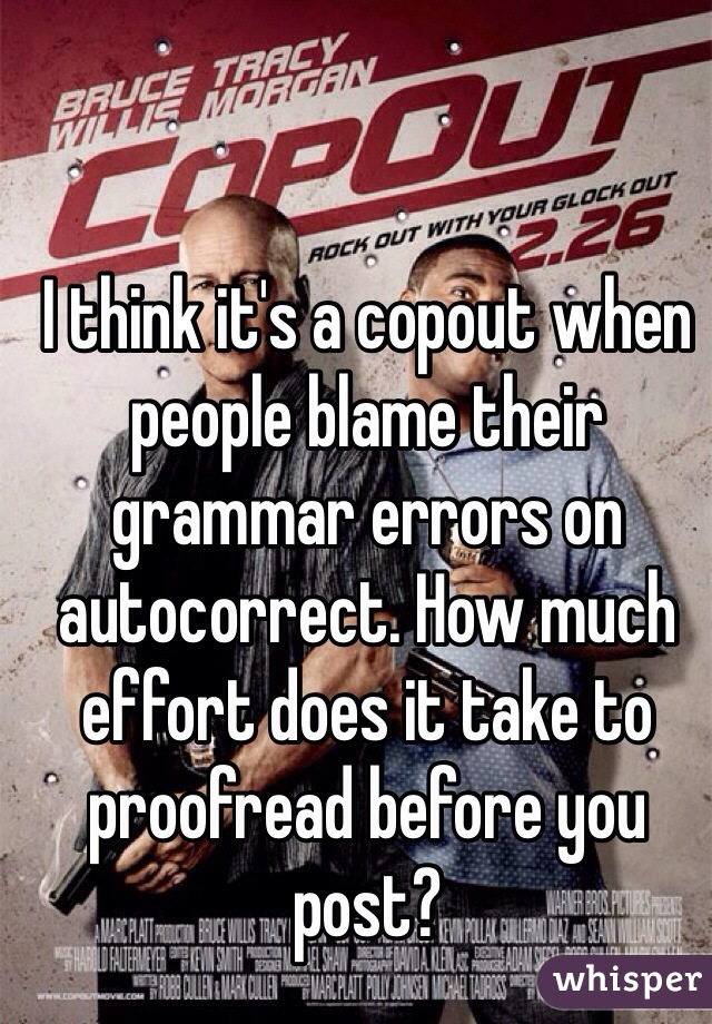 I think it's a copout when people blame their grammar errors on autocorrect. How much effort does it take to proofread before you post?