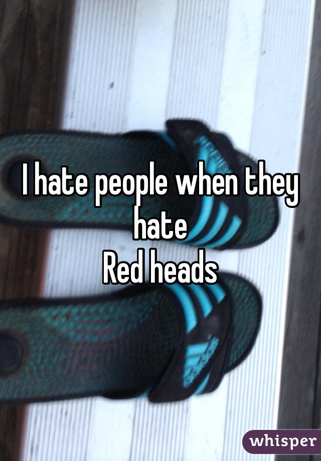 I hate people when they hate  Red heads