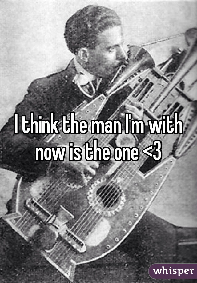 I think the man I'm with now is the one <3