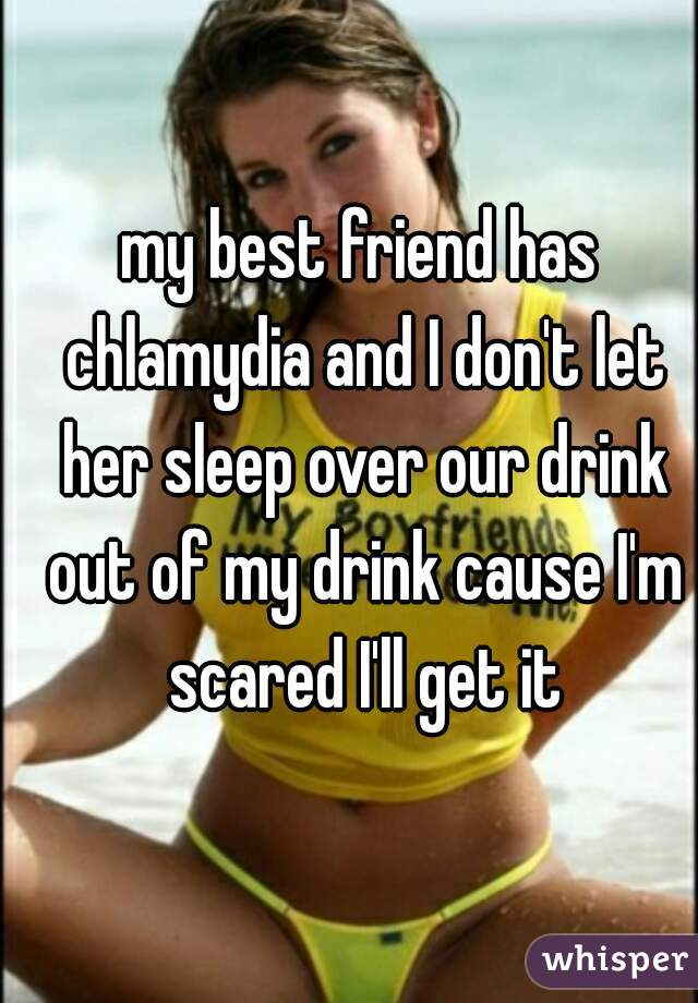my best friend has chlamydia and I don't let her sleep over our drink out of my drink cause I'm scared I'll get it