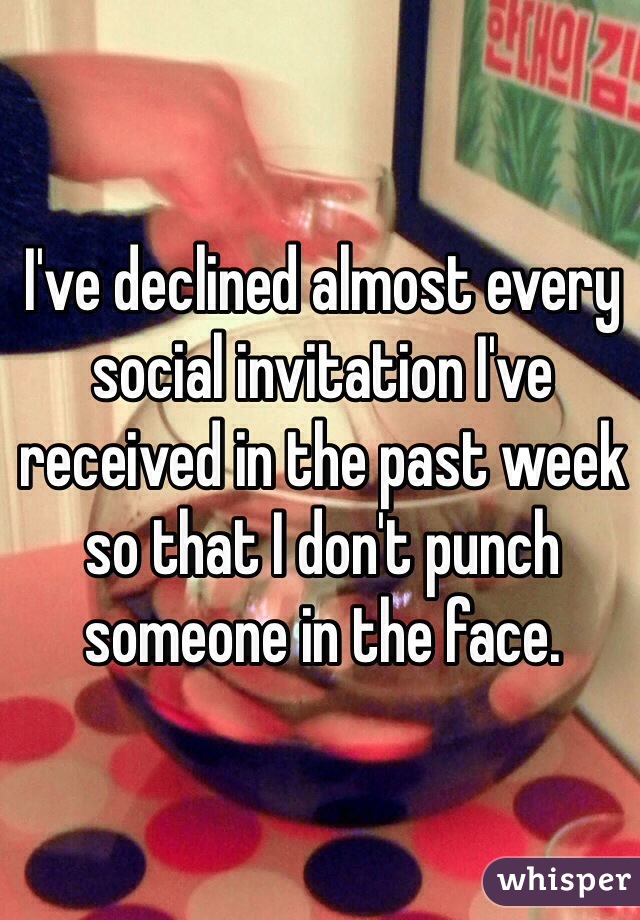 I've declined almost every social invitation I've received in the past week so that I don't punch someone in the face.