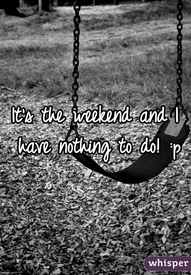 It's the weekend and I have nothing to do! :p
