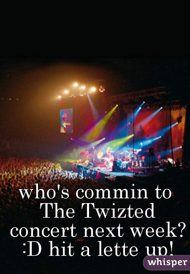who's commin to The Twizted concert next week? :D hit a lette up!