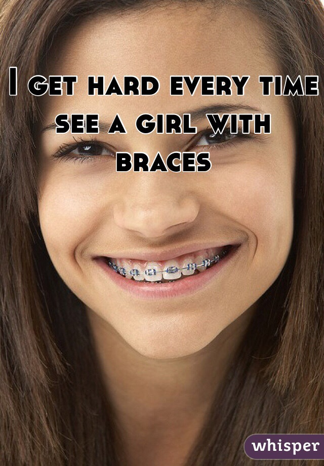 I get hard every time see a girl with braces