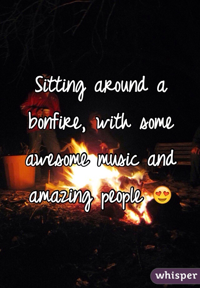 Sitting around a bonfire, with some awesome music and amazing people 😍