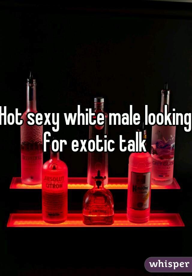 Hot sexy white male looking for exotic talk