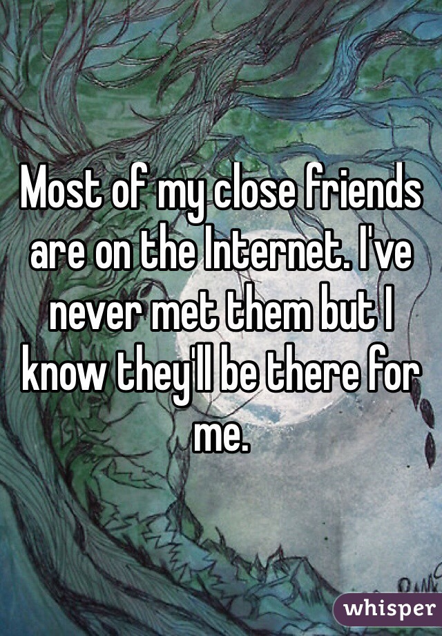 Most of my close friends are on the Internet. I've never met them but I know they'll be there for me.