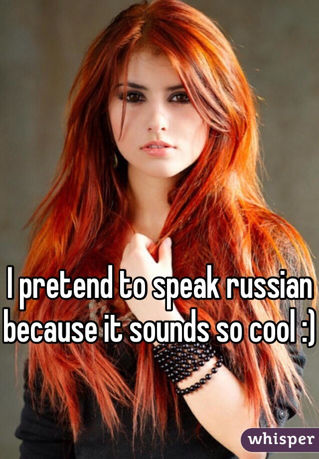I pretend to speak russian because it sounds so cool :)