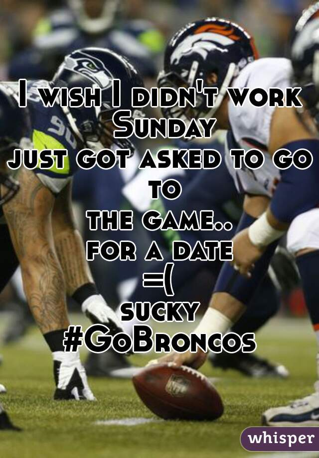 I wish I didn't work Sunday just got asked to go to the game.. for a date =(  sucky  #GoBroncos