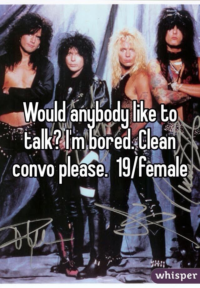 Would anybody like to talk? I'm bored. Clean convo please.  19/female