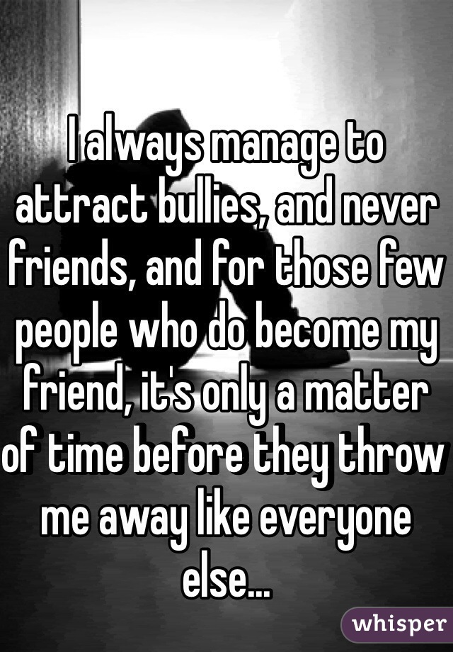 I always manage to attract bullies, and never friends, and for those few people who do become my friend, it's only a matter of time before they throw me away like everyone else...