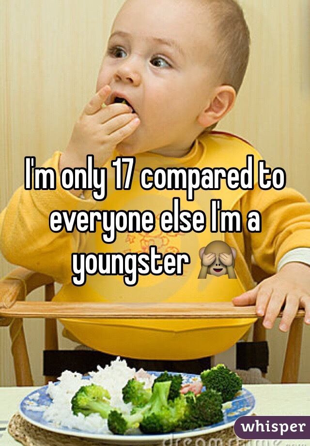 I'm only 17 compared to everyone else I'm a youngster 🙈