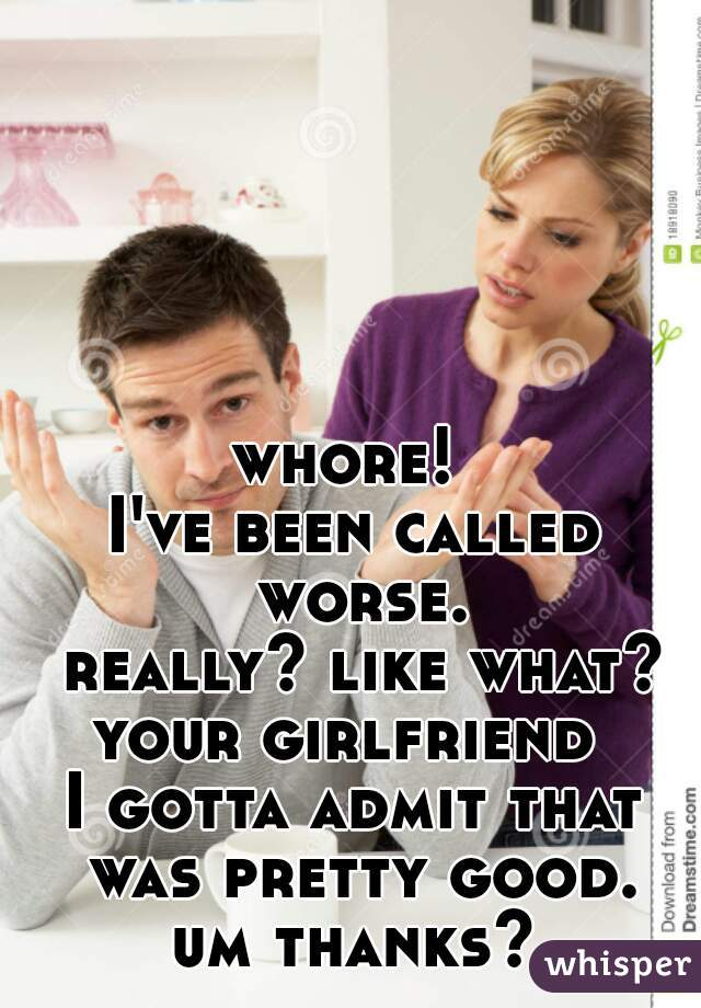 whore!  I've been called worse.  really? like what?  your girlfriend   I gotta admit that was pretty good. um thanks?
