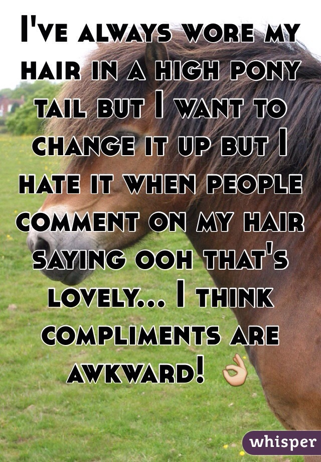 I've always wore my hair in a high pony tail but I want to change it up but I hate it when people comment on my hair saying ooh that's lovely... I think compliments are awkward! 👌