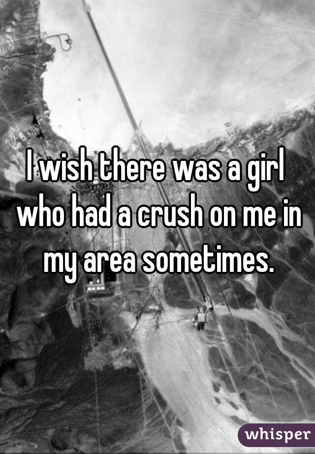 I wish there was a girl who had a crush on me in my area sometimes.