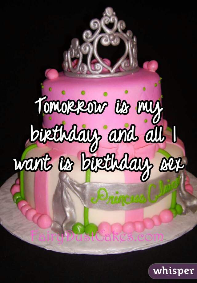 Tomorrow is my birthday and all I want is birthday sex
