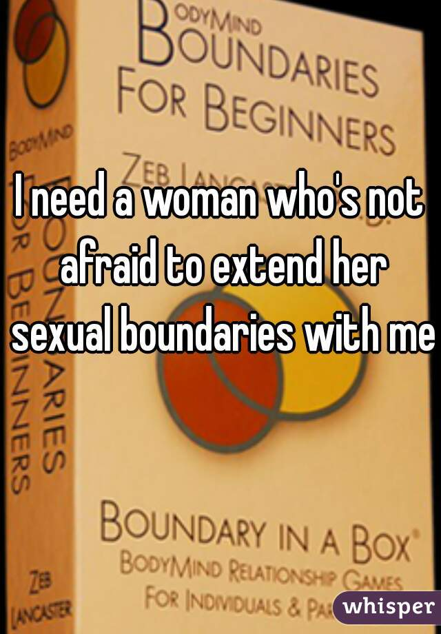 I need a woman who's not afraid to extend her sexual boundaries with me